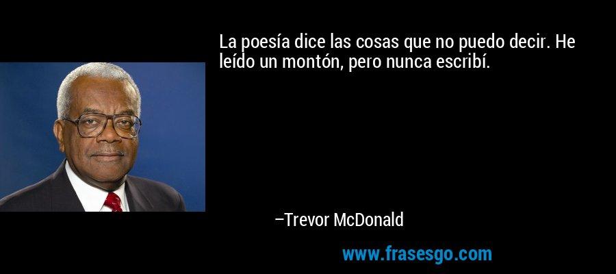 La poesía dice las cosas que no puedo decir. He leído un montón, pero nunca escribí. – Trevor McDonald