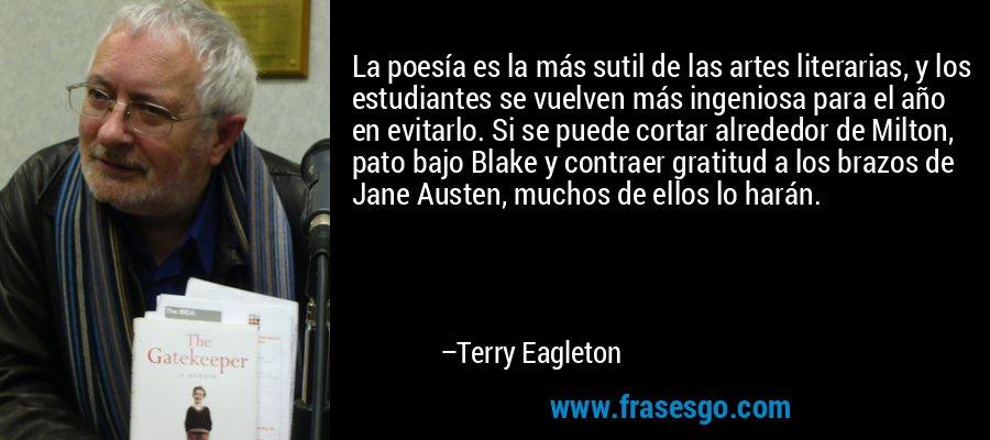 La poesía es la más sutil de las artes literarias, y los estudiantes se vuelven más ingeniosa para el año en evitarlo. Si se puede cortar alrededor de Milton, pato bajo Blake y contraer gratitud a los brazos de Jane Austen, muchos de ellos lo harán. – Terry Eagleton