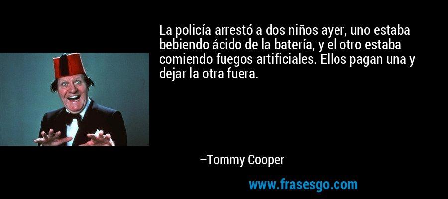 La policía arrestó a dos niños ayer, uno estaba bebiendo ácido de la batería, y el otro estaba comiendo fuegos artificiales. Ellos pagan una y dejar la otra fuera. – Tommy Cooper