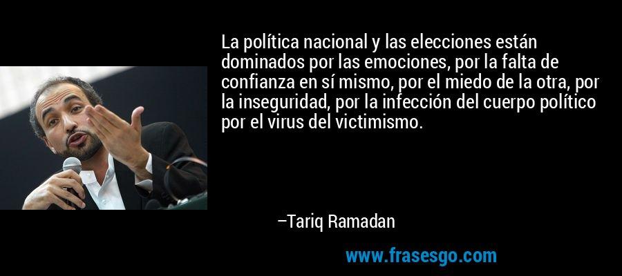 La política nacional y las elecciones están dominados por las emociones, por la falta de confianza en sí mismo, por el miedo de la otra, por la inseguridad, por la infección del cuerpo político por el virus del victimismo. – Tariq Ramadan