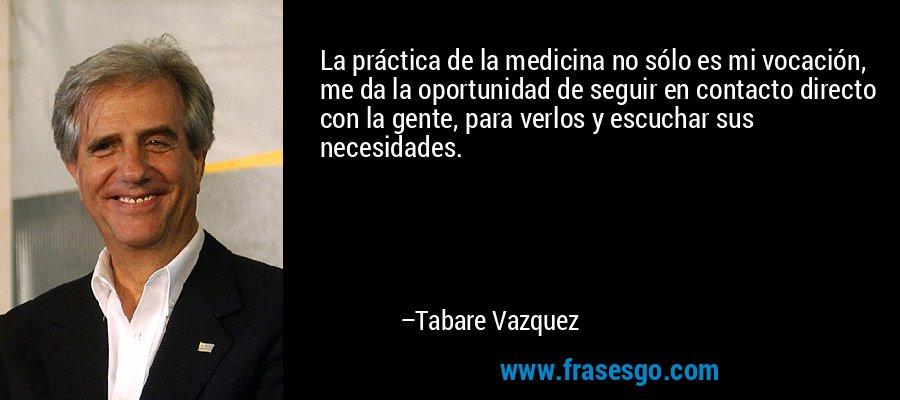 La práctica de la medicina no sólo es mi vocación, me da la oportunidad de seguir en contacto directo con la gente, para verlos y escuchar sus necesidades. – Tabare Vazquez
