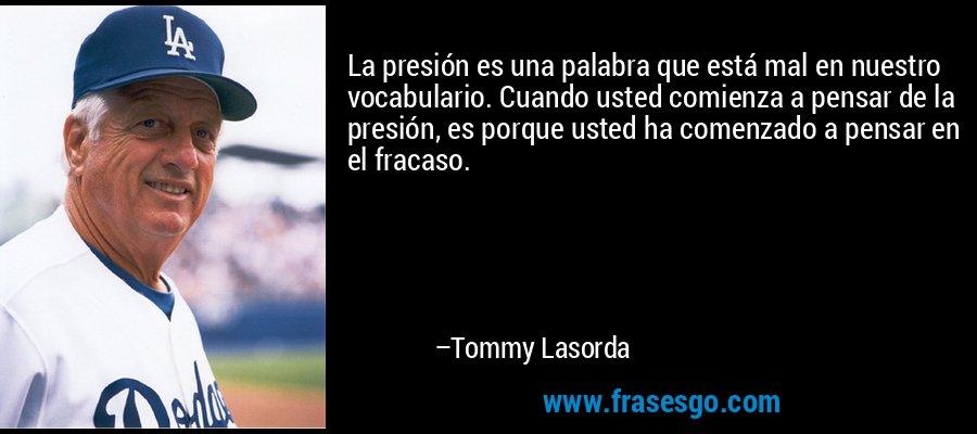 La presión es una palabra que está mal en nuestro vocabulario. Cuando usted comienza a pensar de la presión, es porque usted ha comenzado a pensar en el fracaso. – Tommy Lasorda