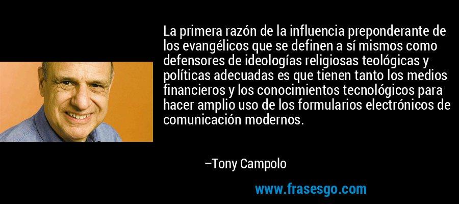 La primera razón de la influencia preponderante de los evangélicos que se definen a sí mismos como defensores de ideologías religiosas teológicas y políticas adecuadas es que tienen tanto los medios financieros y los conocimientos tecnológicos para hacer amplio uso de los formularios electrónicos de comunicación modernos. – Tony Campolo