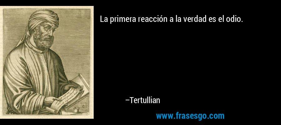 La primera reacción a la verdad es el odio. – Tertullian