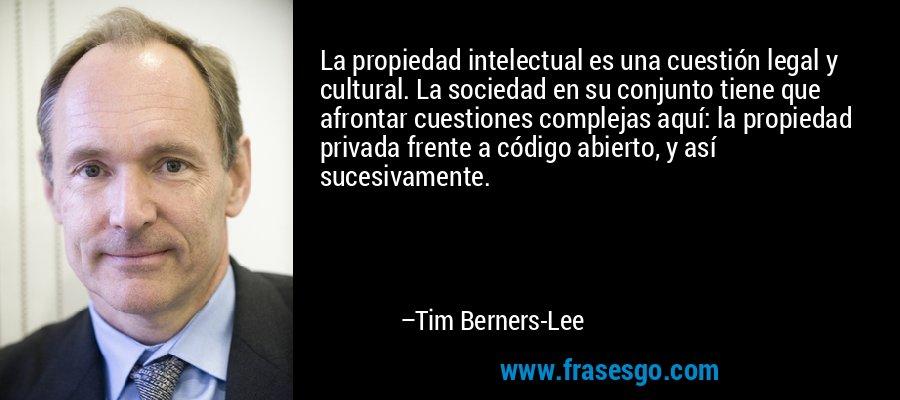 La propiedad intelectual es una cuestión legal y cultural. La sociedad en su conjunto tiene que afrontar cuestiones complejas aquí: la propiedad privada frente a código abierto, y así sucesivamente. – Tim Berners-Lee