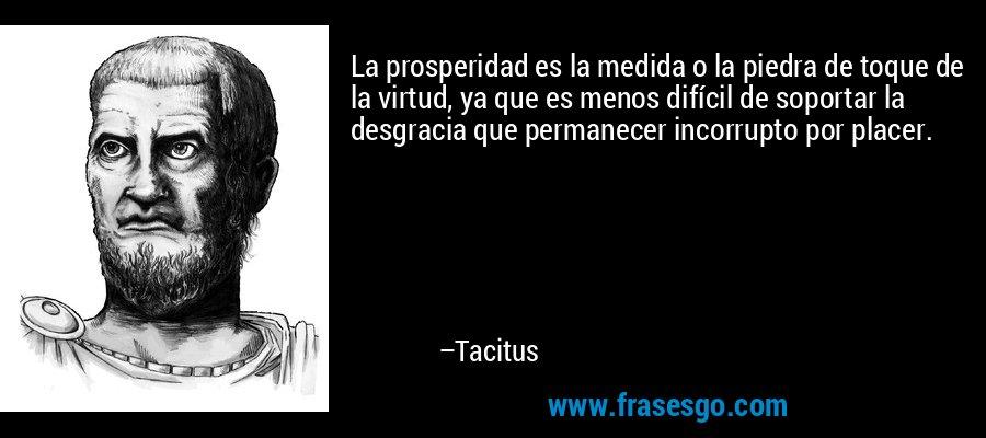 La prosperidad es la medida o la piedra de toque de la virtud, ya que es menos difícil de soportar la desgracia que permanecer incorrupto por placer. – Tacitus