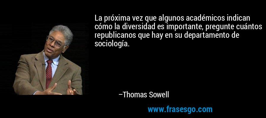 La próxima vez que algunos académicos indican cómo la diversidad es importante, pregunte cuántos republicanos que hay en su departamento de sociología. – Thomas Sowell