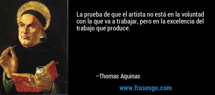 La prueba de que el artista no está en la voluntad con la que va a trabajar, pero en la excelencia del trabajo que produce. – Thomas Aquinas