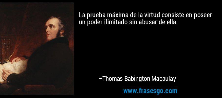 La prueba máxima de la virtud consiste en poseer un poder ilimitado sin abusar de ella. – Thomas Babington Macaulay