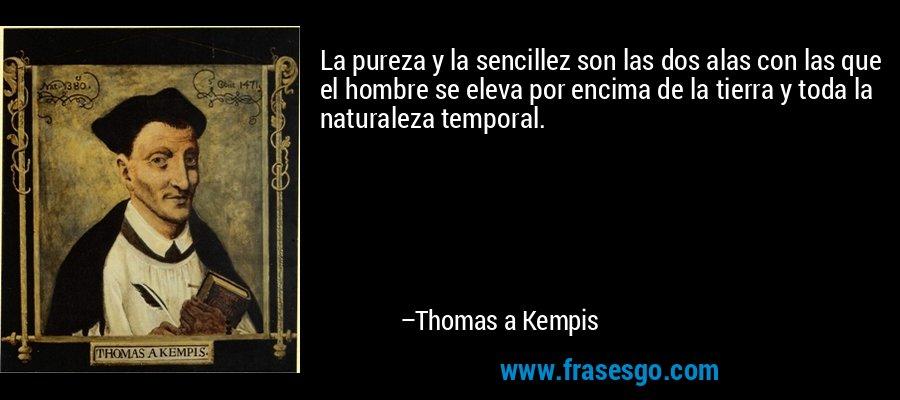 La pureza y la sencillez son las dos alas con las que el hombre se eleva por encima de la tierra y toda la naturaleza temporal. – Thomas a Kempis