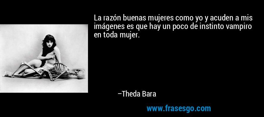 La razón buenas mujeres como yo y acuden a mis imágenes es que hay un poco de instinto vampiro en toda mujer. – Theda Bara
