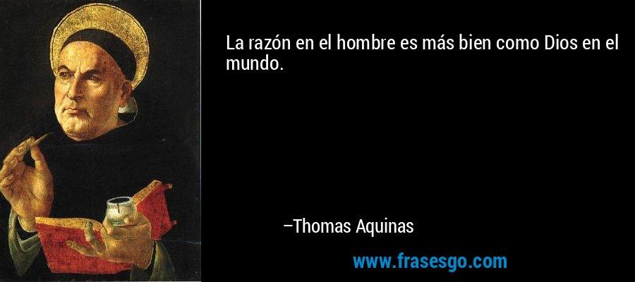 La razón en el hombre es más bien como Dios en el mundo. – Thomas Aquinas