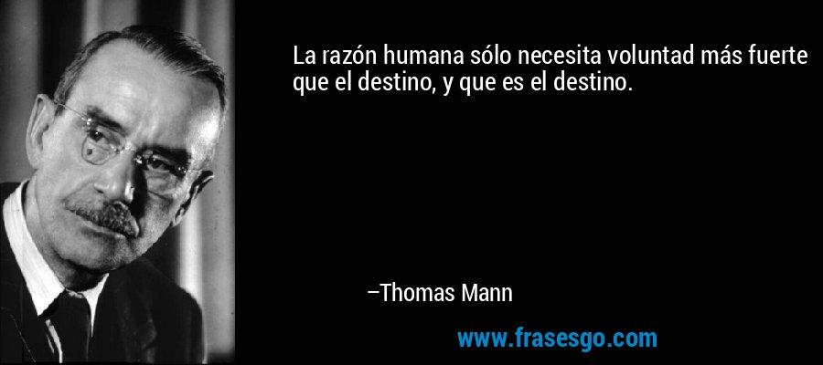 La razón humana sólo necesita voluntad más fuerte que el destino, y que es el destino. – Thomas Mann