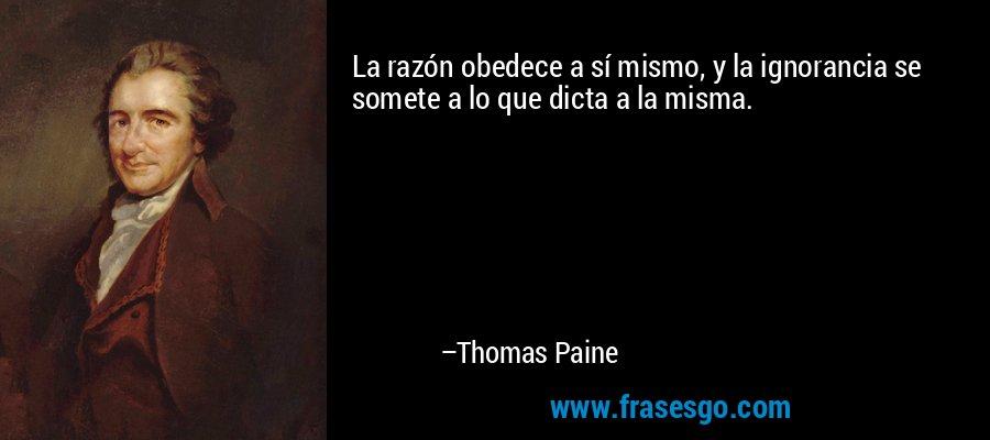 La razón obedece a sí mismo, y la ignorancia se somete a lo que dicta a la misma. – Thomas Paine