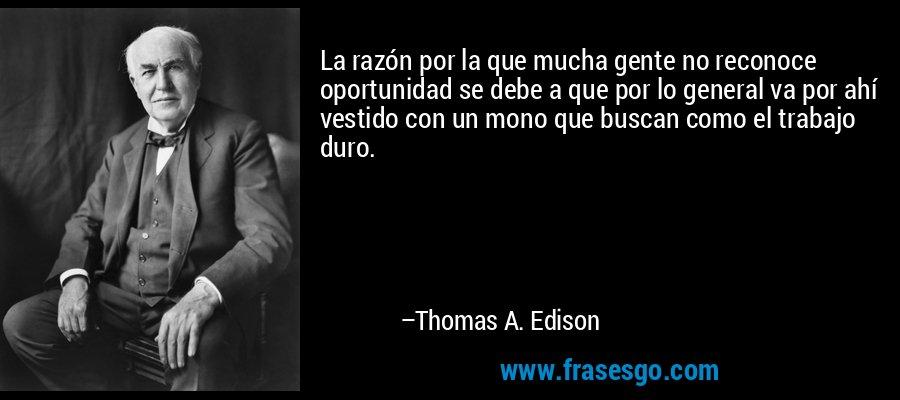 La razón por la que mucha gente no reconoce oportunidad se debe a que por lo general va por ahí vestido con un mono que buscan como el trabajo duro. – Thomas A. Edison