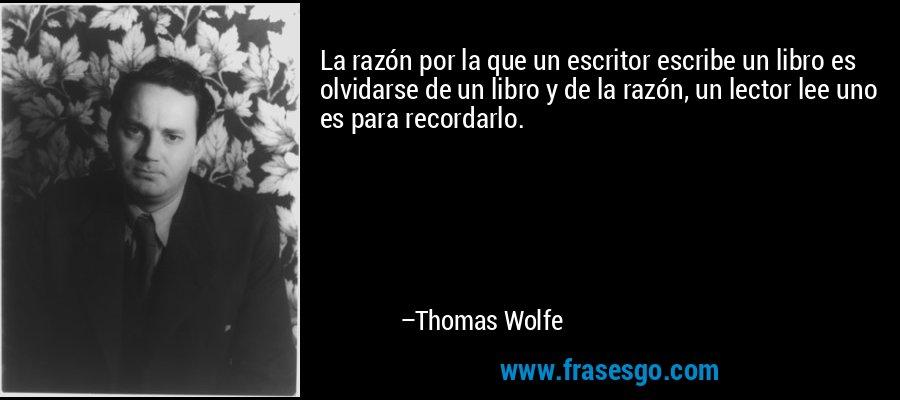 La razón por la que un escritor escribe un libro es olvidarse de un libro y de la razón, un lector lee uno es para recordarlo. – Thomas Wolfe