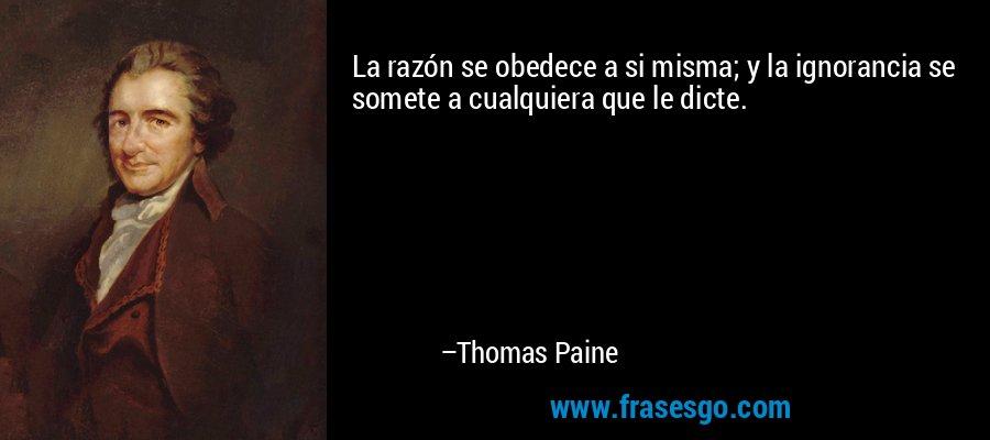 La razón se obedece a si misma; y la ignorancia se somete a cualquiera que le dicte. – Thomas Paine
