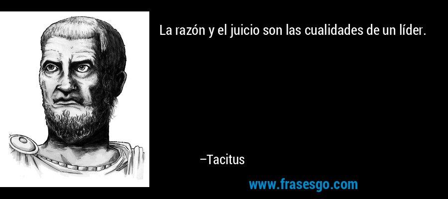 La razón y el juicio son las cualidades de un líder. – Tacitus