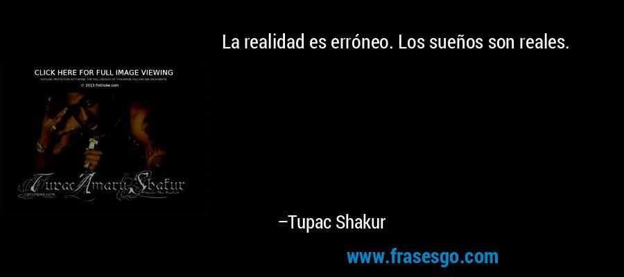 La realidad es erróneo. Los sueños son reales. – Tupac Shakur