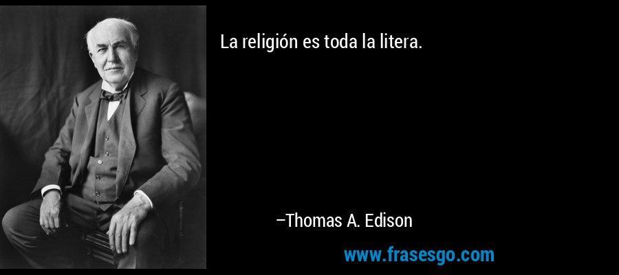 La religión es toda la litera. – Thomas A. Edison