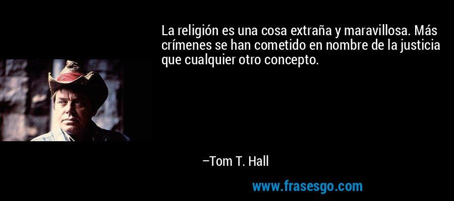 La religión es una cosa extraña y maravillosa. Más crímenes se han cometido en nombre de la justicia que cualquier otro concepto. – Tom T. Hall