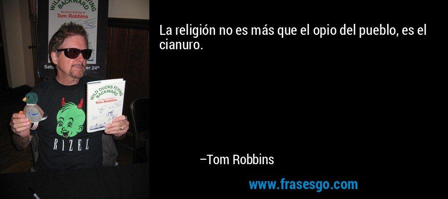 La religión no es más que el opio del pueblo, es el cianuro. – Tom Robbins