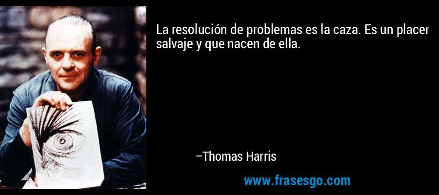 La resolución de problemas es la caza. Es un placer salvaje y que nacen de ella. – Thomas Harris