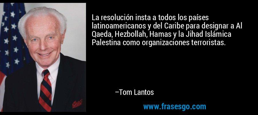 La resolución insta a todos los países latinoamericanos y del Caribe para designar a Al Qaeda, Hezbollah, Hamas y la Jihad Islámica Palestina como organizaciones terroristas. – Tom Lantos