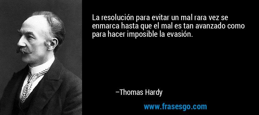 La resolución para evitar un mal rara vez se enmarca hasta que el mal es tan avanzado como para hacer imposible la evasión. – Thomas Hardy