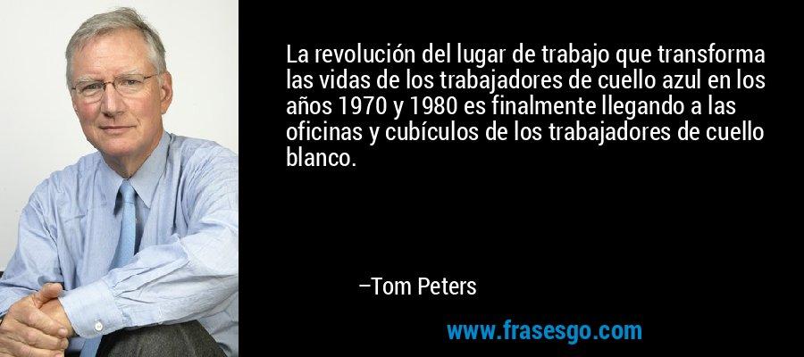 La revolución del lugar de trabajo que transforma las vidas de los trabajadores de cuello azul en los años 1970 y 1980 es finalmente llegando a las oficinas y cubículos de los trabajadores de cuello blanco. – Tom Peters