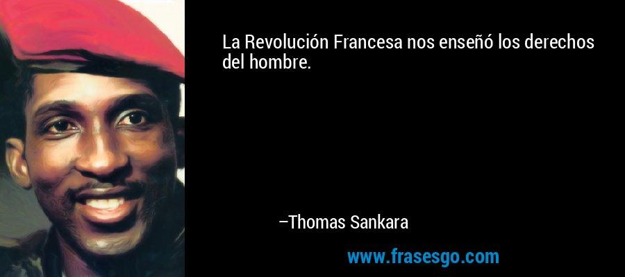 La Revolución Francesa nos enseñó los derechos del hombre. – Thomas Sankara