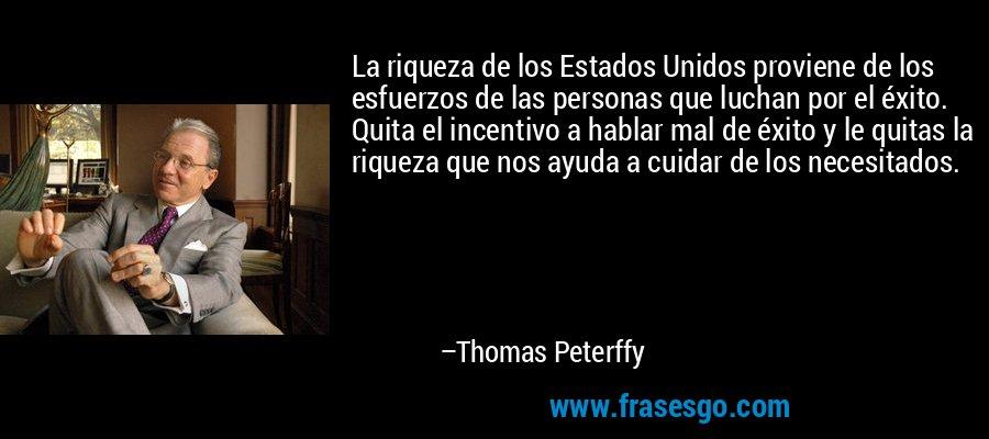 La riqueza de los Estados Unidos proviene de los esfuerzos de las personas que luchan por el éxito. Quita el incentivo a hablar mal de éxito y le quitas la riqueza que nos ayuda a cuidar de los necesitados. – Thomas Peterffy
