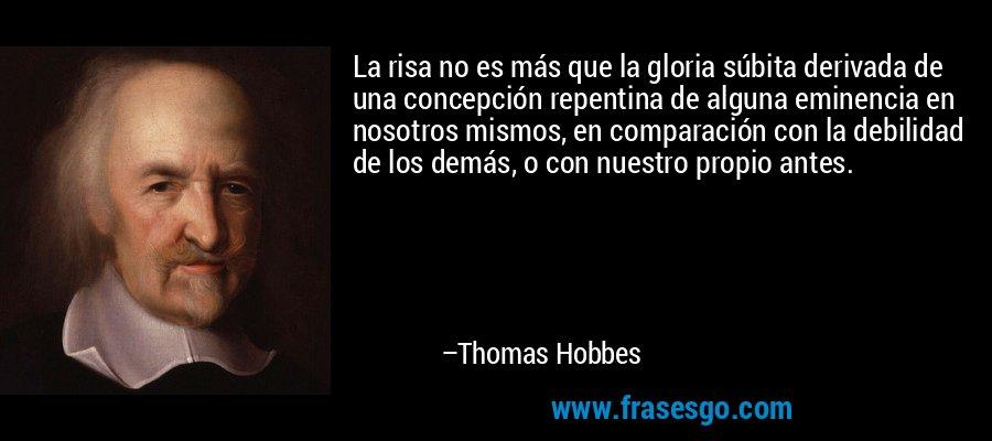 La risa no es más que la gloria súbita derivada de una concepción repentina de alguna eminencia en nosotros mismos, en comparación con la debilidad de los demás, o con nuestro propio antes. – Thomas Hobbes