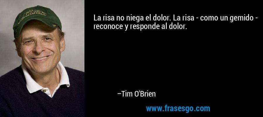 La risa no niega el dolor. La risa - como un gemido - reconoce y responde al dolor. – Tim O'Brien
