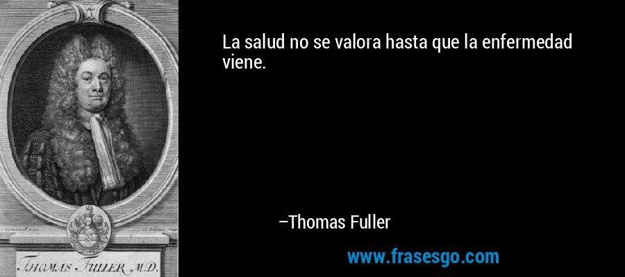 La salud no se valora hasta que la enfermedad viene. – Thomas Fuller