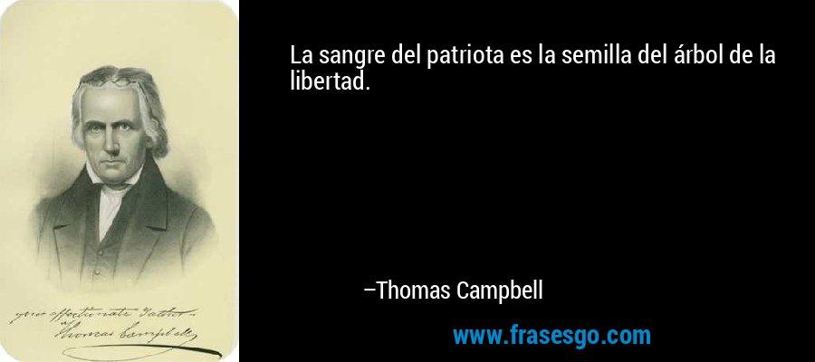 La sangre del patriota es la semilla del árbol de la libertad. – Thomas Campbell