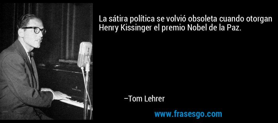 La sátira política se volvió obsoleta cuando otorgan Henry Kissinger el premio Nobel de la Paz. – Tom Lehrer