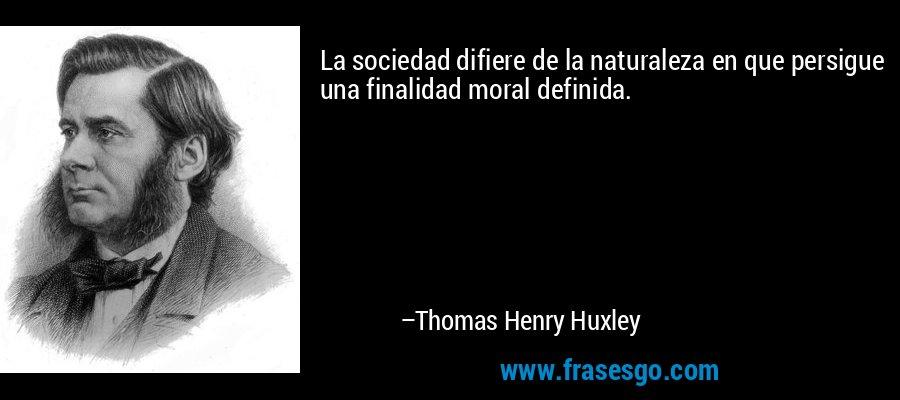 La sociedad difiere de la naturaleza en que persigue una finalidad moral definida. – Thomas Henry Huxley