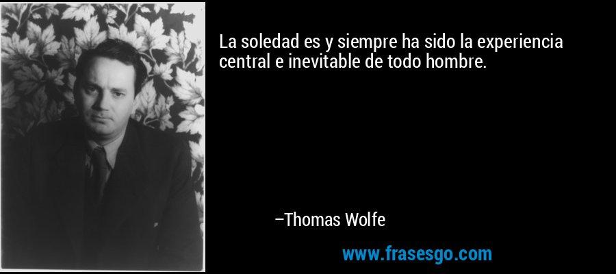 La soledad es y siempre ha sido la experiencia central e inevitable de todo hombre. – Thomas Wolfe
