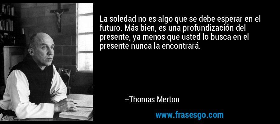 La soledad no es algo que se debe esperar en el futuro. Más bien, es una profundización del presente, ya menos que usted lo busca en el presente nunca la encontrará. – Thomas Merton