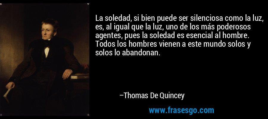 La soledad, si bien puede ser silenciosa como la luz, es, al igual que la luz, uno de los más poderosos agentes, pues la soledad es esencial al hombre. Todos los hombres vienen a este mundo solos y solos lo abandonan. – Thomas De Quincey