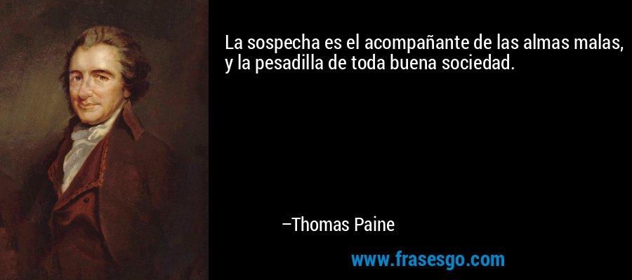La sospecha es el acompañante de las almas malas, y la pesadilla de toda buena sociedad. – Thomas Paine