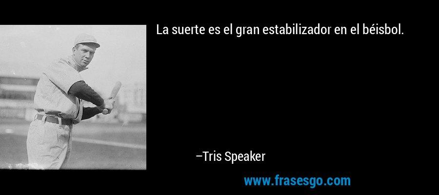 La suerte es el gran estabilizador en el béisbol. – Tris Speaker