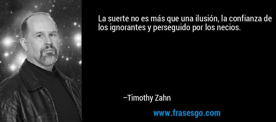 La suerte no es más que una ilusión, la confianza de los ignorantes y perseguido por los necios. – Timothy Zahn