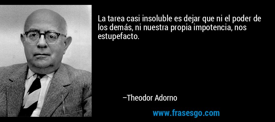 La tarea casi insoluble es dejar que ni el poder de los demás, ni nuestra propia impotencia, nos estupefacto. – Theodor Adorno