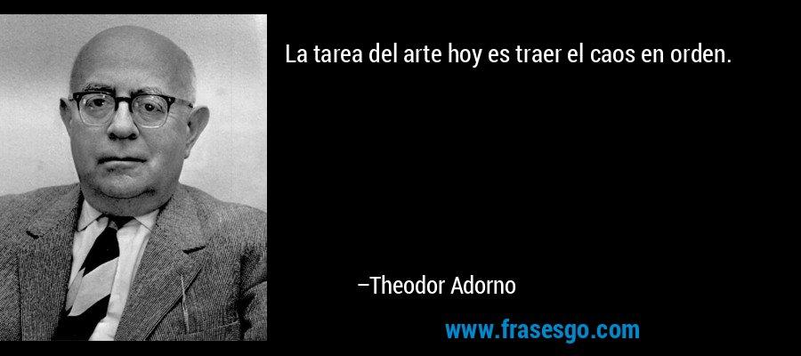 La tarea del arte hoy es traer el caos en orden. – Theodor Adorno
