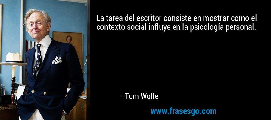 La tarea del escritor consiste en mostrar como el contexto social influye en la psicología personal. – Tom Wolfe