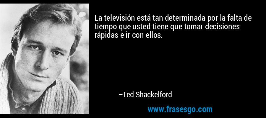 La televisión está tan determinada por la falta de tiempo que usted tiene que tomar decisiones rápidas e ir con ellos. – Ted Shackelford