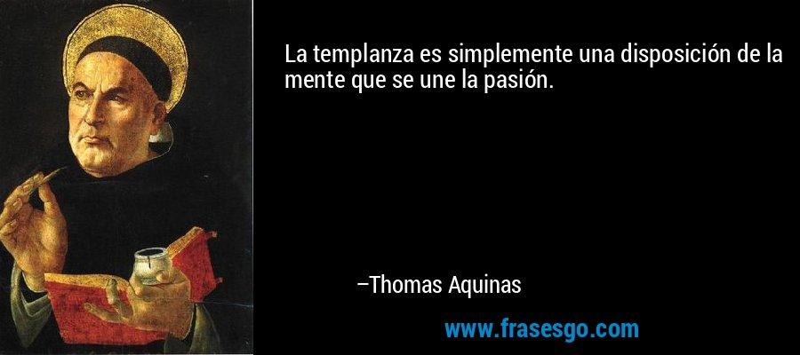 La templanza es simplemente una disposición de la mente que se une la pasión. – Thomas Aquinas