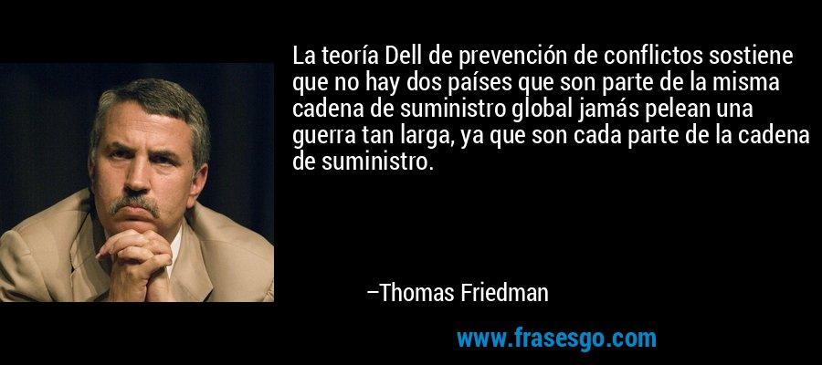 La teoría Dell de prevención de conflictos sostiene que no hay dos países que son parte de la misma cadena de suministro global jamás pelean una guerra tan larga, ya que son cada parte de la cadena de suministro. – Thomas Friedman